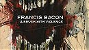 Francis Bacon : A Brush With Violence