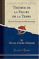 Théorie de la Figure de la Terre: Tirée des Principes de l'Hydrostatique (Classic Reprint)