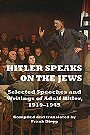 Hitler Speaks on the Jews: Selected Speeches and Writings of Adolf Hitler, 1919-1945
