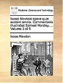 Isaaci Newtoni opera quæ exstant omnia. Commentariis illustrabat Samuel Horsley, ...  Volume 3 of 5