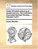 Isaaci Newtoni opera quæ exstant omnia. Commentariis illustrabat Samuel Horsley, ...  Volume 5 of 5